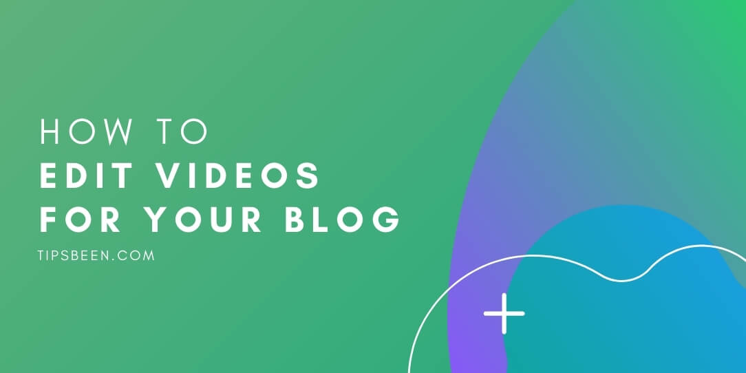 How to Edit Videos for Your Blog: 4 Simple Tips